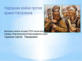 Народная война против армии Наполеона Выполнил учитель истории ГКОУ школы-инт