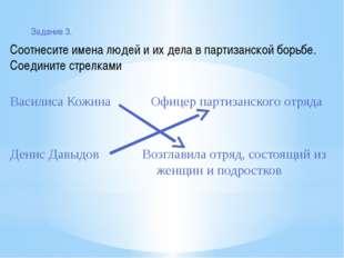 Задание 3. Соотнесите имена людей и их дела в партизанской борьбе. Соедините