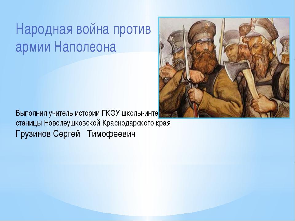 Народная война против армии Наполеона Выполнил учитель истории ГКОУ школы-инт...