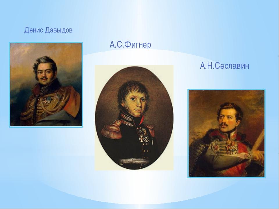 Денис Давыдов А.Н.Сеславин А.С.Фигнер