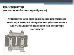 Трансформатор (от лат.transformo - преобразую) устройство для преобразования
