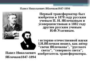 Павел Николаевич Яблочков1847-1894 Первый трансформатор был изобретен в 1878