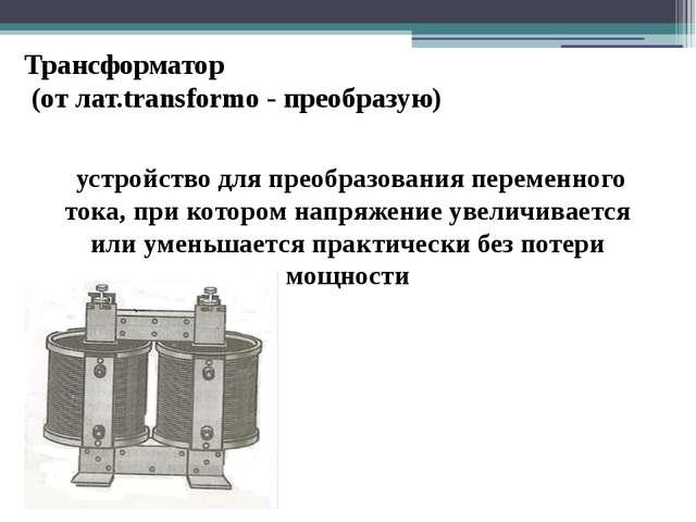 Трансформатор (от лат.transformo - преобразую) устройство для преобразования...