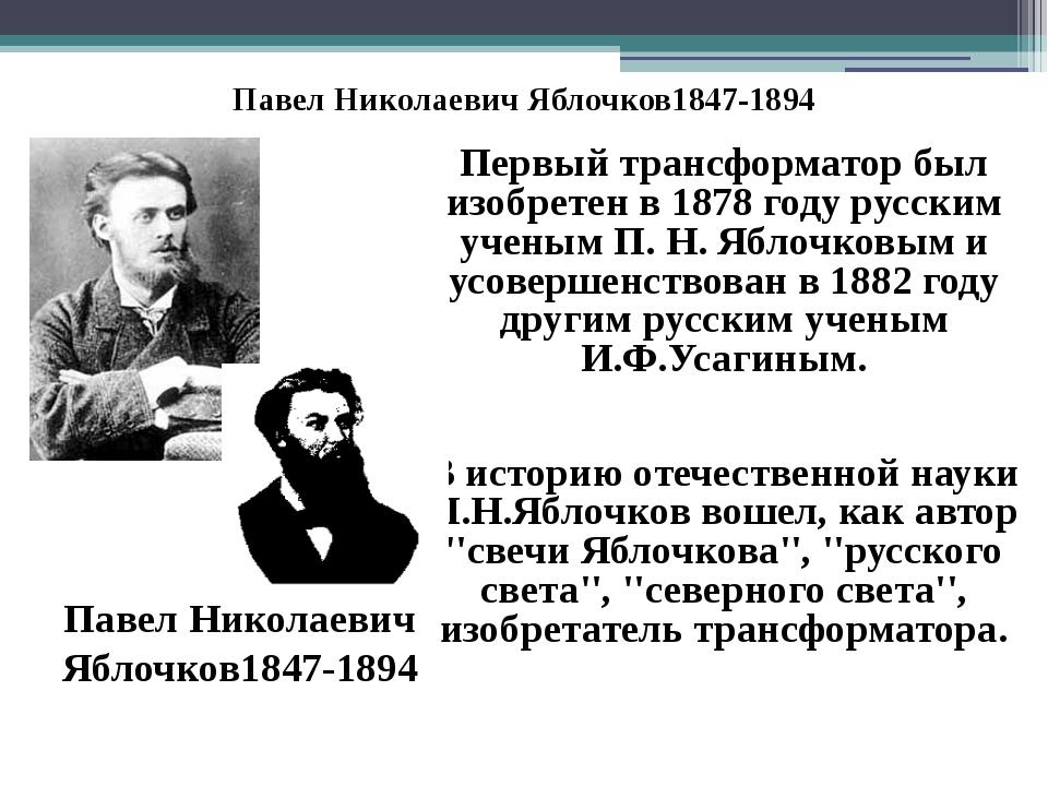 Павел Николаевич Яблочков1847-1894 Первый трансформатор был изобретен в 1878...