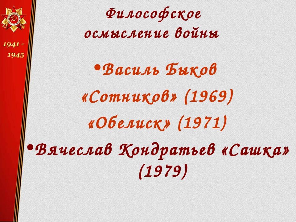 Философское осмысление войны Василь Быков «Сотников» (1969) «Обелиск» (1971)...