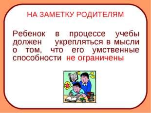 НА ЗАМЕТКУ РОДИТЕЛЯМ Ребенок в процессе учебы должен укрепляться в мысли о т