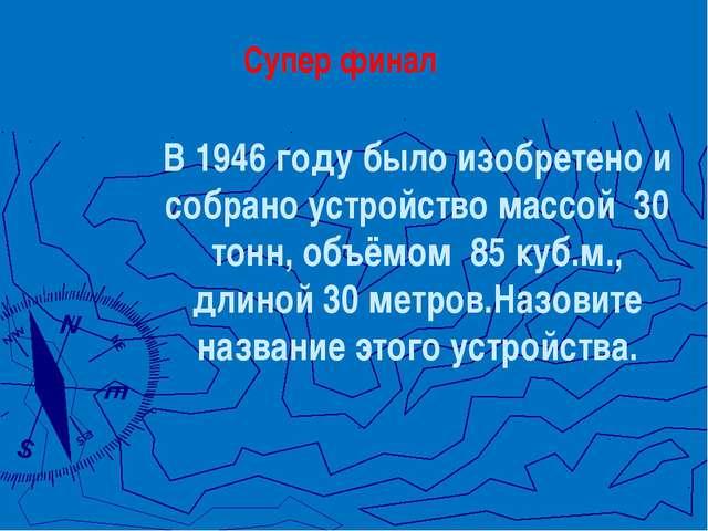 В 1946 году было изобретено и собрано устройство массой 30 тонн, объёмом 85...