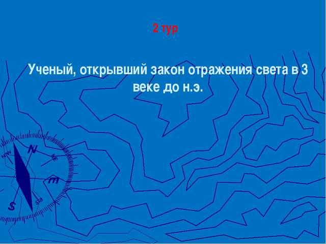 Ученый, открывший закон отражения света в 3 веке до н.э. 2 тур