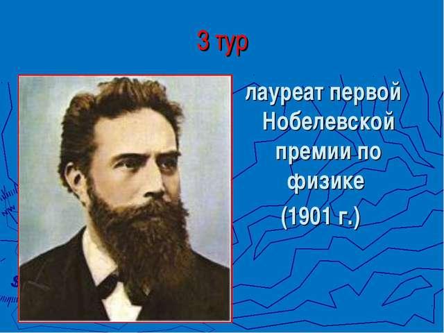 лауреат первой Нобелевской премии по физике (1901 г.) 3 тур