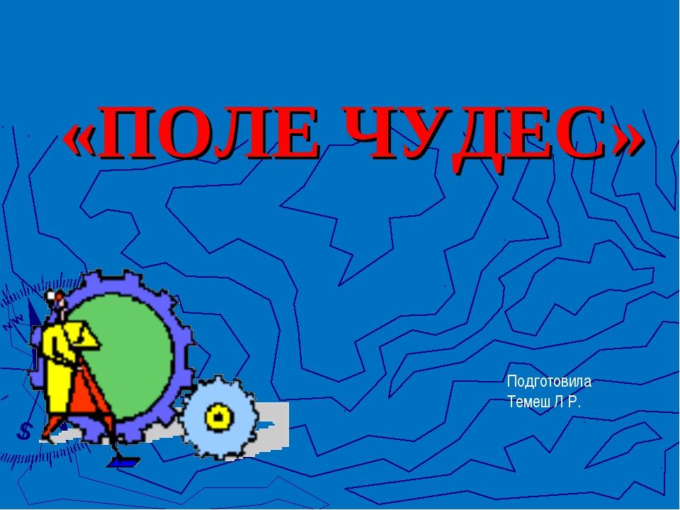 «ПОЛЕ ЧУДЕС»  Подготовила Темеш Л Р.