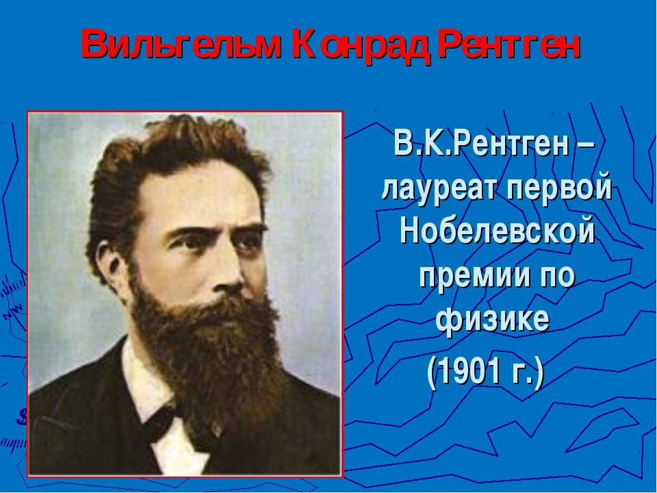 Вильгельм Конрад Рентген В.К.Рентген – лауреат первой Нобелевской премии по ф...