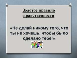 Золотое правило нравственности «Не делай никому того, что ты не хочешь, чтобы