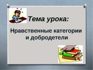 Нравственные категории и добродетели Тема урока: