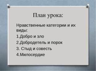 План урока: Нравственные категории и их виды: 1.Добро и зло 2.Добродетель и п
