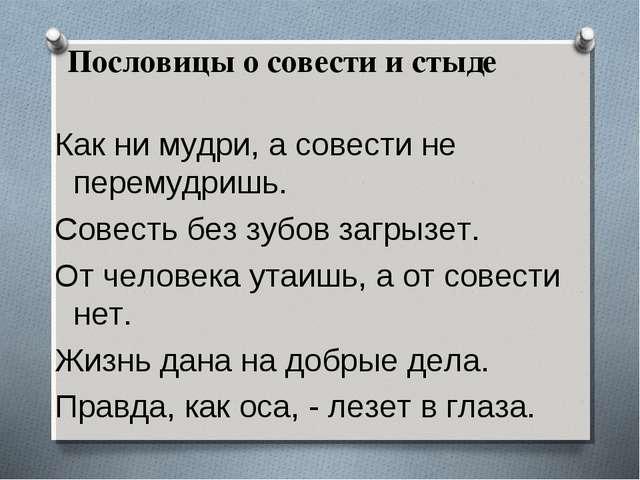 Пословицы о совести и стыде Как ни мудри, а совести не перемудришь. Совесть...
