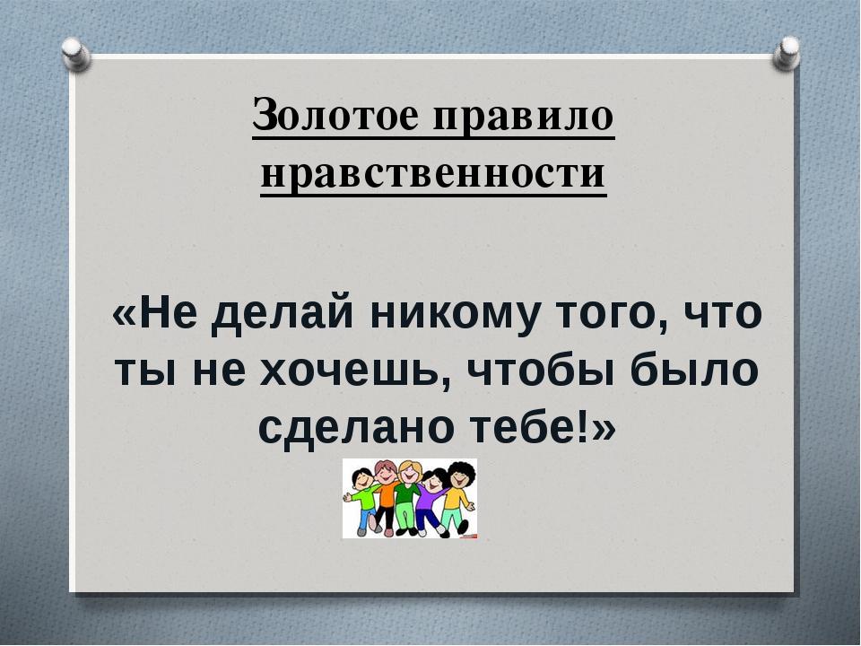 Золотое правило нравственности «Не делай никому того, что ты не хочешь, чтобы...