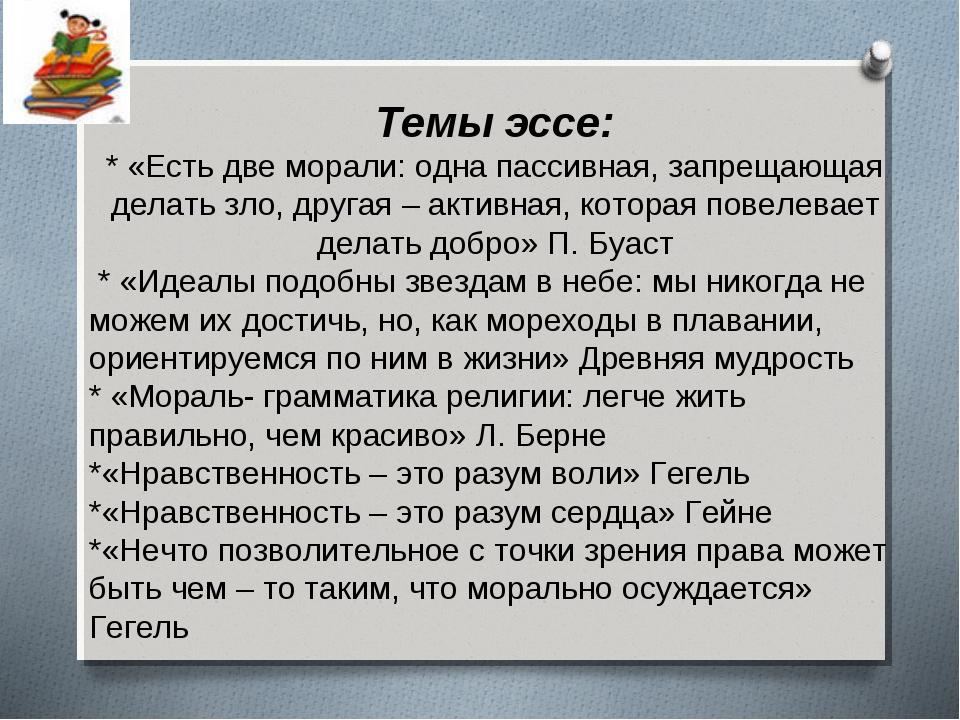 Темы эссе: * «Есть две морали: одна пассивная, запрещающая делать зло, друга...