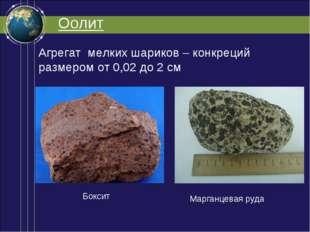 Оолит Агрегат мелких шариков – конкреций размером от 0,02 до 2 см Боксит Марг