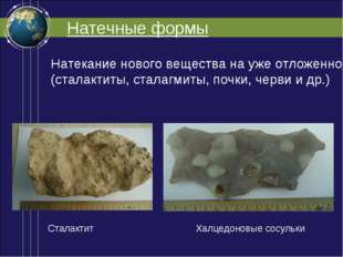 Натечные формы Натекание нового вещества на уже отложенное (сталактиты, стала