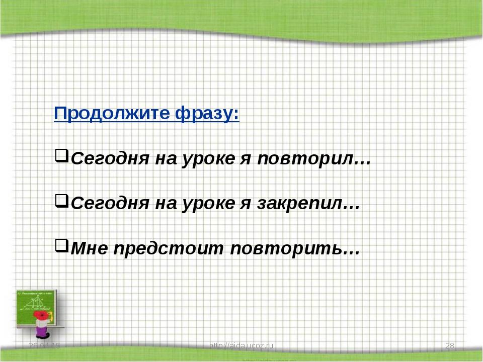 * http://aida.ucoz.ru * Продолжите фразу: Сегодня на уроке я повторил… Сегодн...