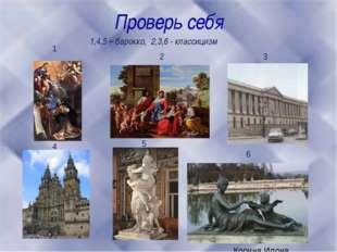 Проверь себя 1 2 3 4 5 6 1,4,5 – барокко, 2,3,6 - классицизм