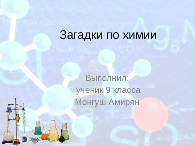 Загадки по химии Выполнил: ученик 9 класса Монгуш Амирян