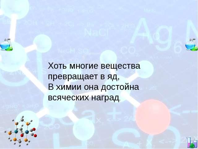 Хоть многие вещества превращает в яд, В химии она достойна всяческих наград.