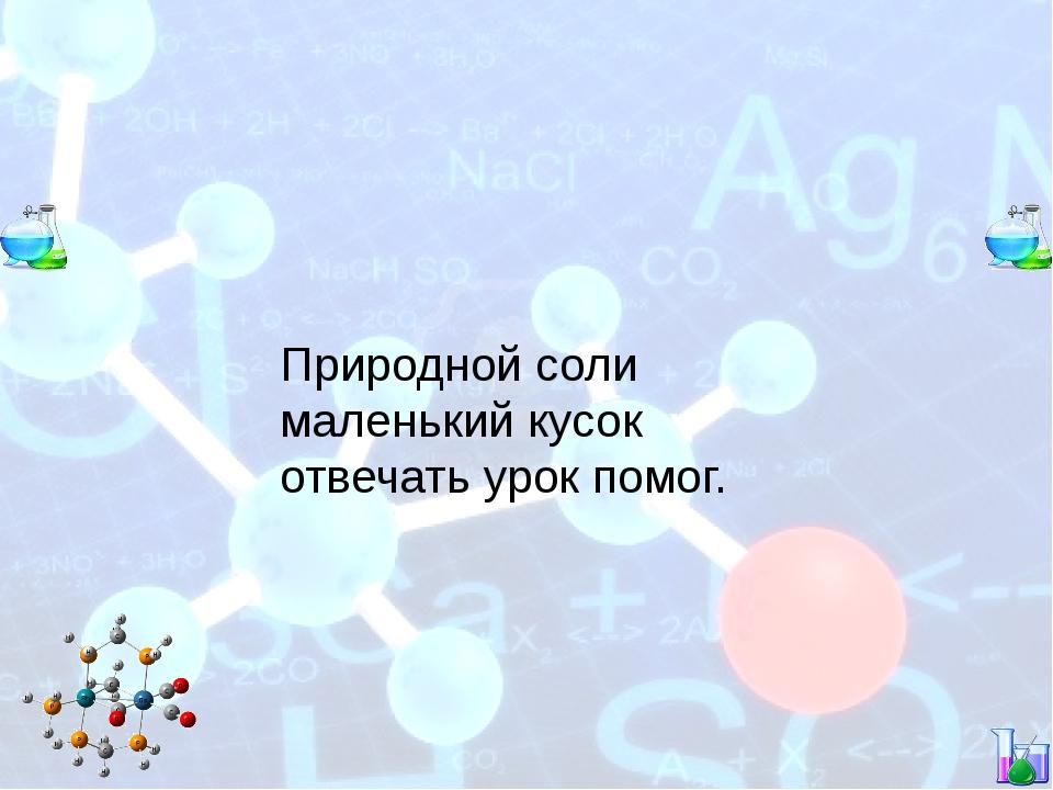 Природной соли маленький кусок отвечать урок помог.