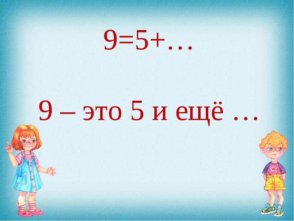 9=5+… 9 – это 5 и ещё …