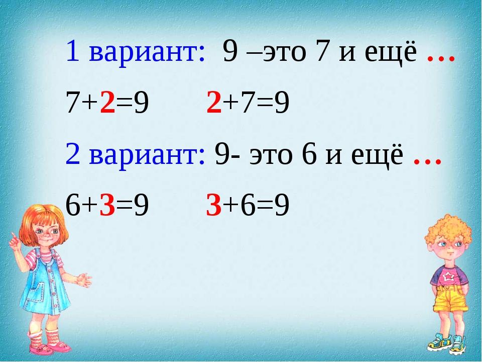 1 вариант: 9 –это 7 и ещё … 7+2=9 2+7=9 2 вариант: 9- это 6 и ещё … 6+3=9 3+6=9