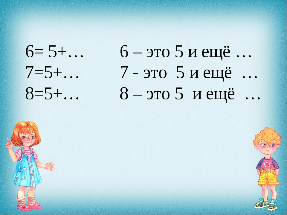6= 5+… 6 – это 5 и ещё … 7=5+… 7 - это 5 и ещё … 8=5+… 8 – это 5 и ещё …