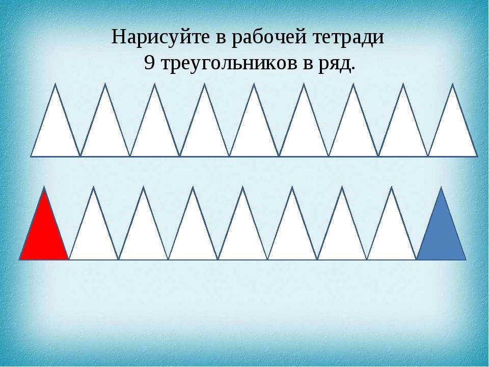 Нарисуйте в рабочей тетради 9 треугольников в ряд.