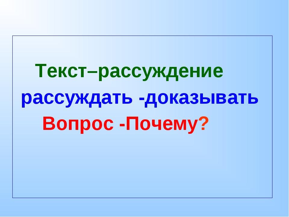 Текст–рассуждение рассуждать -доказывать Вопрос -Почему?