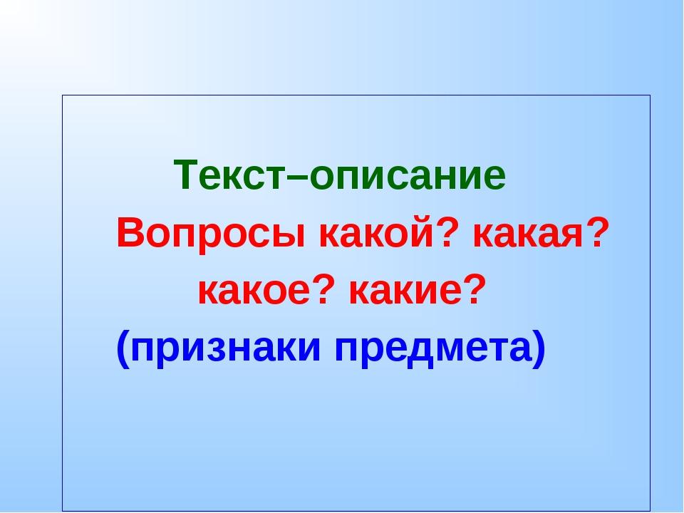 Текст–описание Вопросы какой? какая? какое? какие? (признаки предмета)