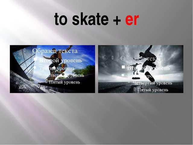 to skate + er