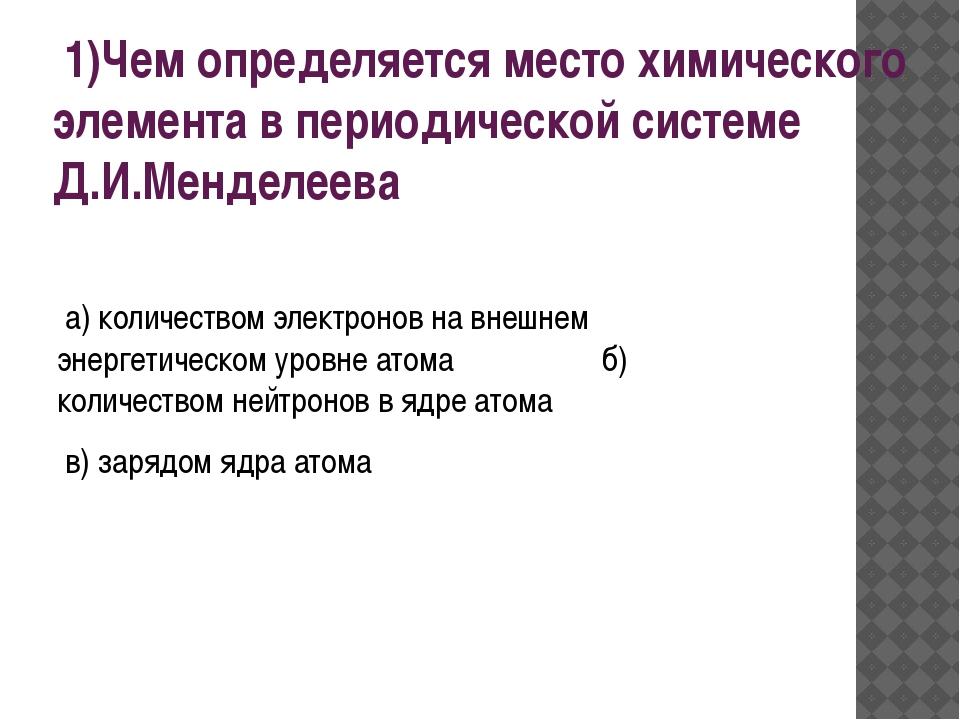 1)Чем определяется место химического элемента в периодической системе Д.И.Ме...