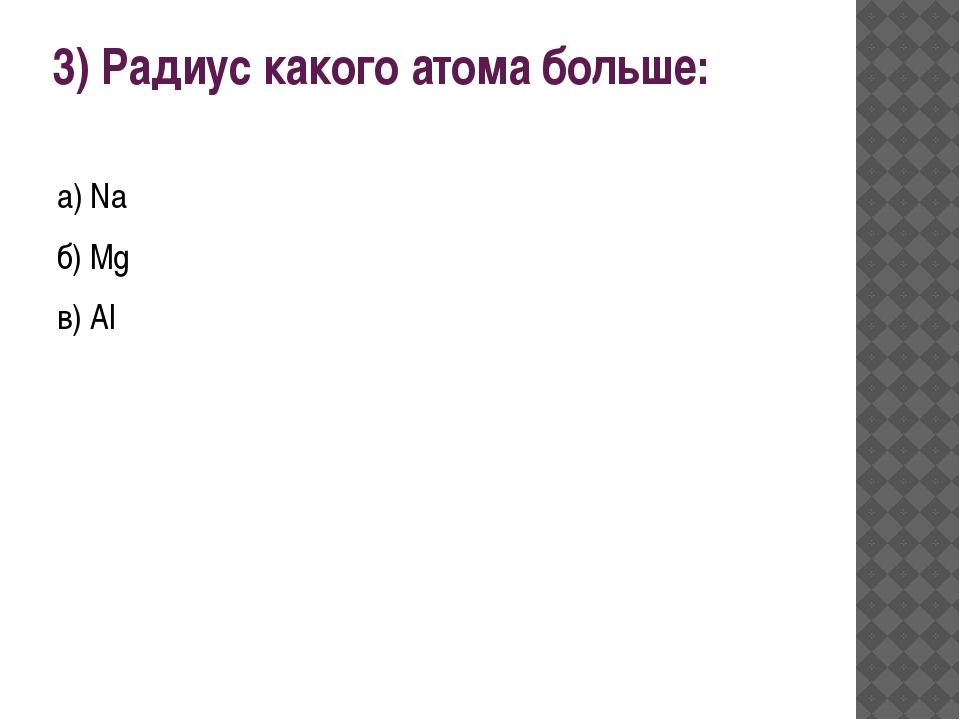3) Радиус какого атома больше: а) Na б) Mg в) Al