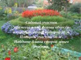 Садовый участок прямоугольной формы обнесён изгородью, длина которой 30 м. Пл
