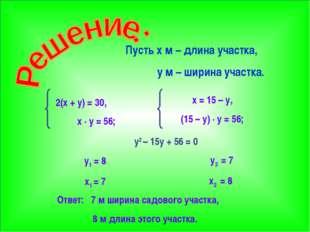 Пусть x м – длина участка, y м – ширина участка. 2(x + y) = 30, x · y = 56; x