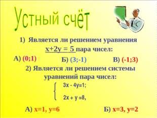 Является ли решением уравнения x+2y = 5 пара чисел: Б) (3;-1) 2) Является ли