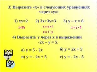 3) Выразите «x» в следующих уравнениях через «у»: 1) xy=2 2) 3x+3y=3 3) y – x