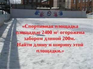 «Спортивная площадка площадью 2400 м2 огорожена забором длиной 200м. Найти дл