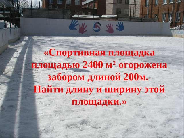 «Спортивная площадка площадью 2400 м2 огорожена забором длиной 200м. Найти дл...