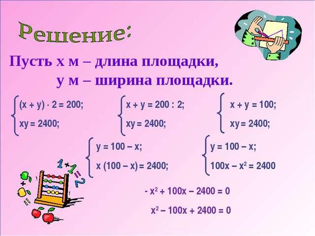 Пусть x м – длина площадки, y м – ширина площадки. (x + y) · 2 = 200; хy = 24...