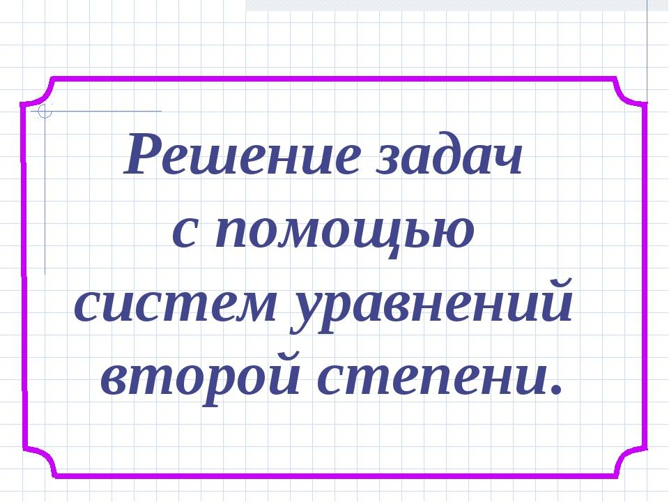 Решение задач с помощью систем уравнений второй степени.