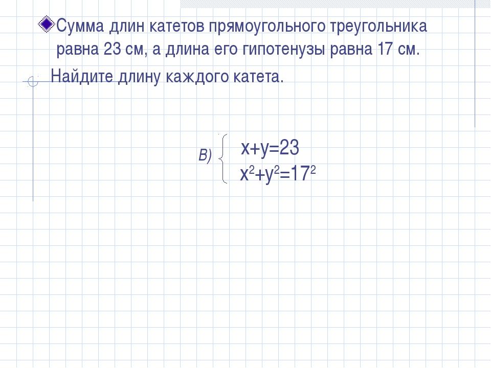 Сумма длин катетов прямоугольного треугольника равна 23 см, а длина его гипот...