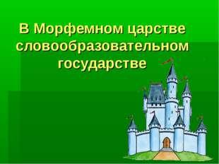 В Морфемном царстве словообразовательном государстве