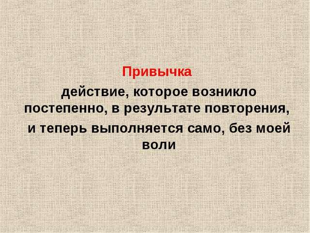 Привычка действие, которое возникло постепенно, в результате повторения, и т...