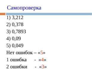 Самопроверка 1) 3,212 2) 0,378 3) 0,7893 4) 0,09 5) 0,049 Нет ошибок –