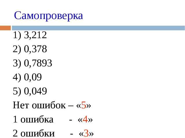 Самопроверка 1) 3,212 2) 0,378 3) 0,7893 4) 0,09 5) 0,049 Нет ошибок –...